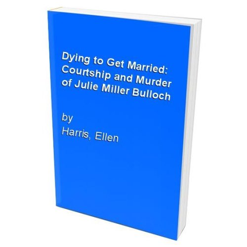 Dying to Get Married: Courtship and Murder of Julie Miller Bulloch