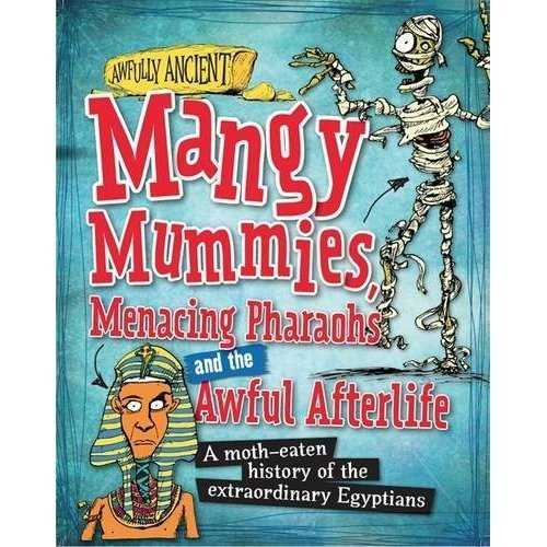 Mangy Mummies, Menacing Pharoahs and Awful Afterlife: A moth-eaten history of the extraordinary Egyptians (Awfully Ancient)